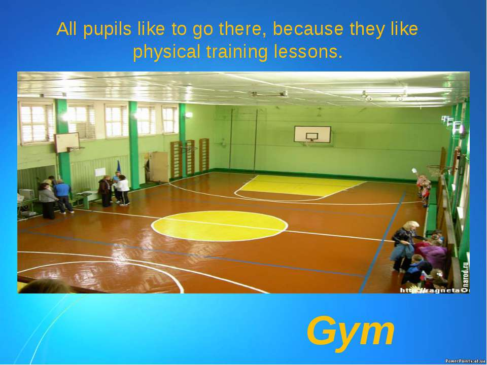 All pupils like to go there, because they like physical training lessons. Gym