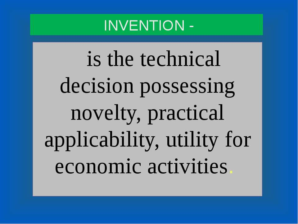 INVENTION - is the technical decision possessing novelty, practical applicabi...