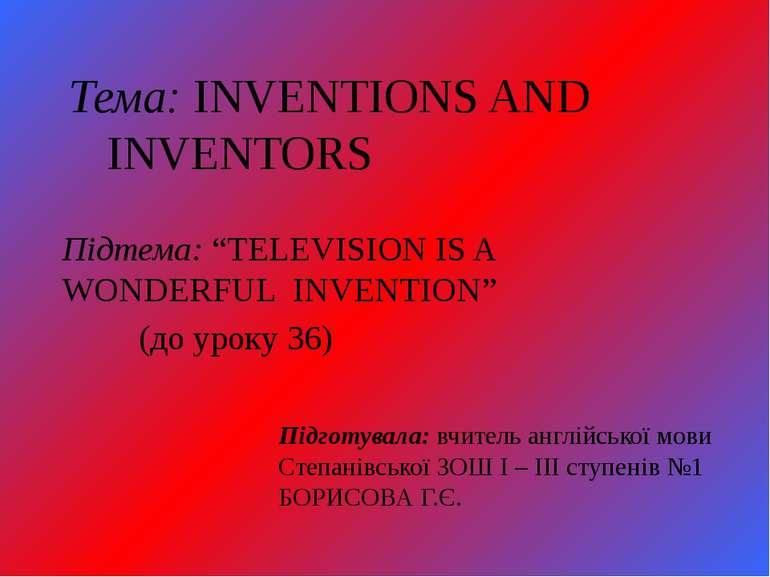 "Тема: INVENTIONS AND INVENTORS Підтема: ""TELEVISION IS A WONDERFUL INVENTION""..."
