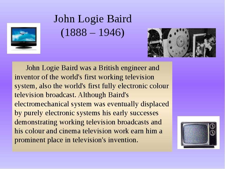 John Logie Baird (1888 – 1946) John Logie Baird was a British engineer and in...