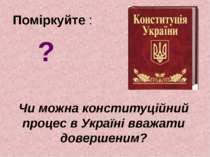 Поміркуйте : Чи можна конституційний процес в Україні вважати довершеним? ?