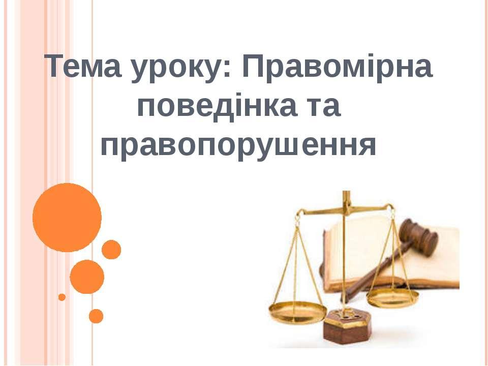Тема уроку: Правомірна поведінка та правопорушення