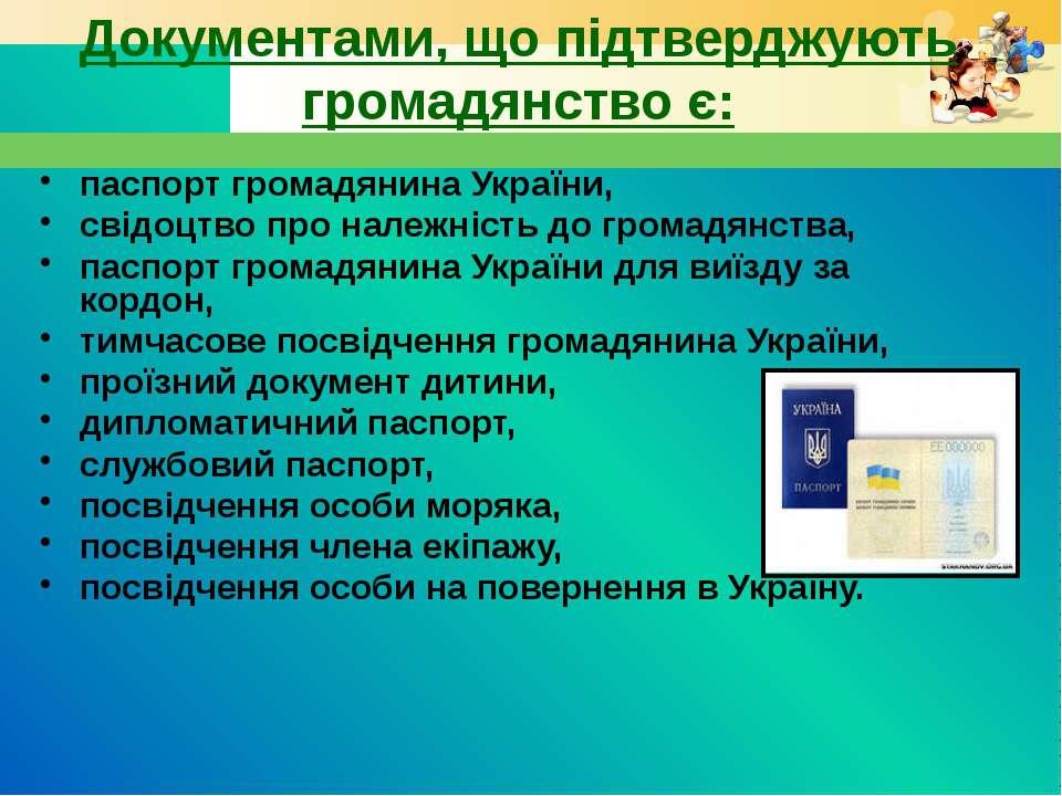 Документами, що підтверджують громадянство є: паспорт громадянина України, св...