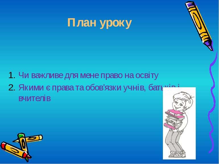 План уроку Чи важливе для мене право на освіту Якими є права та обов'язки учн...