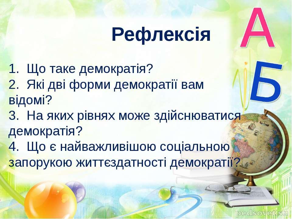 Рефлексія 1. Що таке демократія? 2. Які дві форми демократії вам відомі? 3. Н...