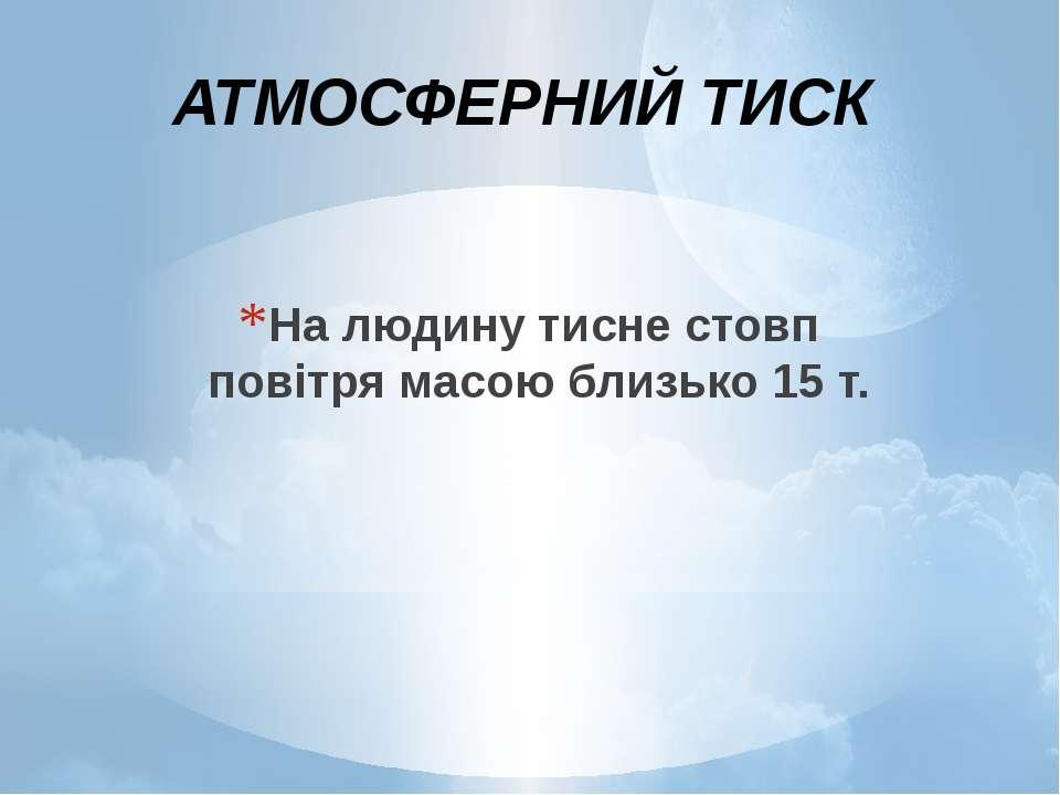 На людину тисне стовп повітря масою близько 15 т. АТМОСФЕРНИЙ ТИСК