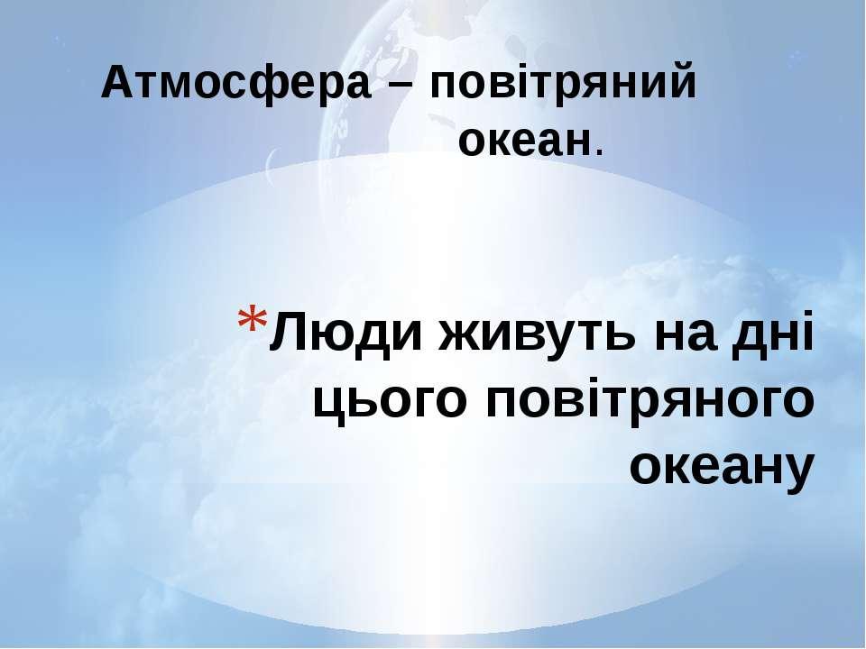 Люди живуть на дні цього повітряного океану Атмосфера – повітряний океан.