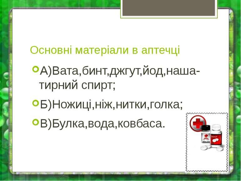 Основні матеріали в аптечці А)Вата,бинт,джгут,йод,наша-тирний спирт; Б)Ножиці...