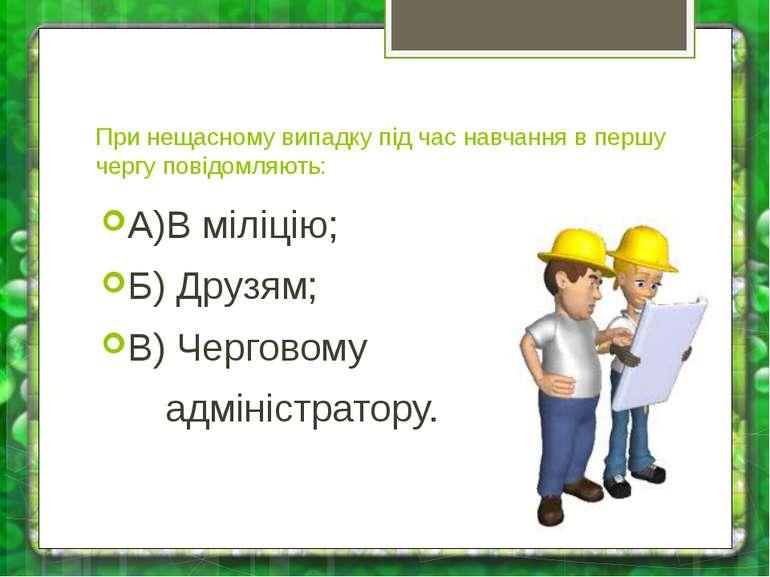 При нещасному випадку під час навчання в першу чергу повідомляють: А)В міліці...
