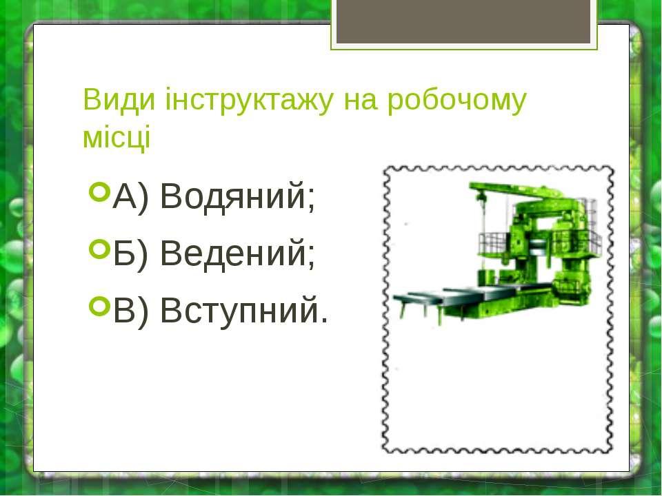 Види інструктажу на робочому місці А) Водяний; Б) Ведений; В) Вступний.