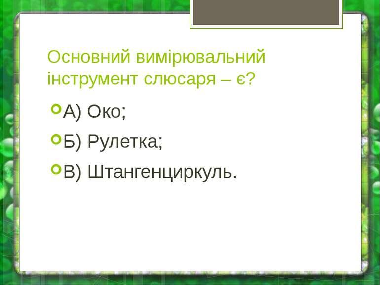 Основний вимірювальний інструмент слюсаря – є? А) Око; Б) Рулетка; В) Штанген...