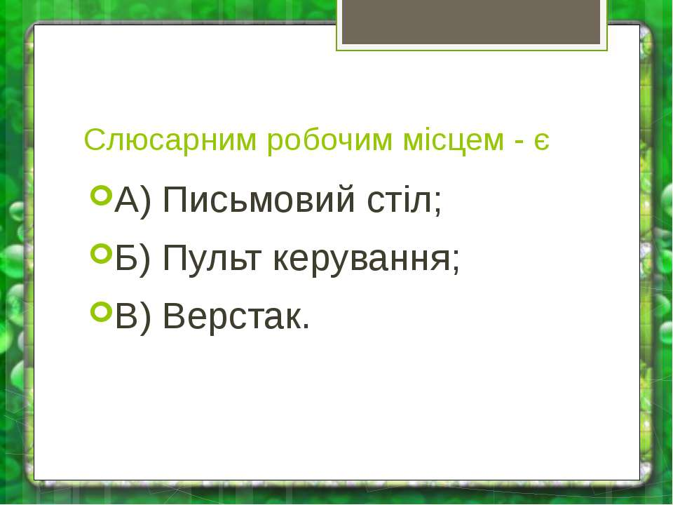 Слюсарним робочим місцем - є А) Письмовий стіл; Б) Пульт керування; В) Верстак.