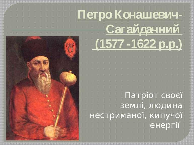 Петро Конашевич-Сагайдачний (1577 -1622 р.р.) Патріот своєї землі, людина нес...