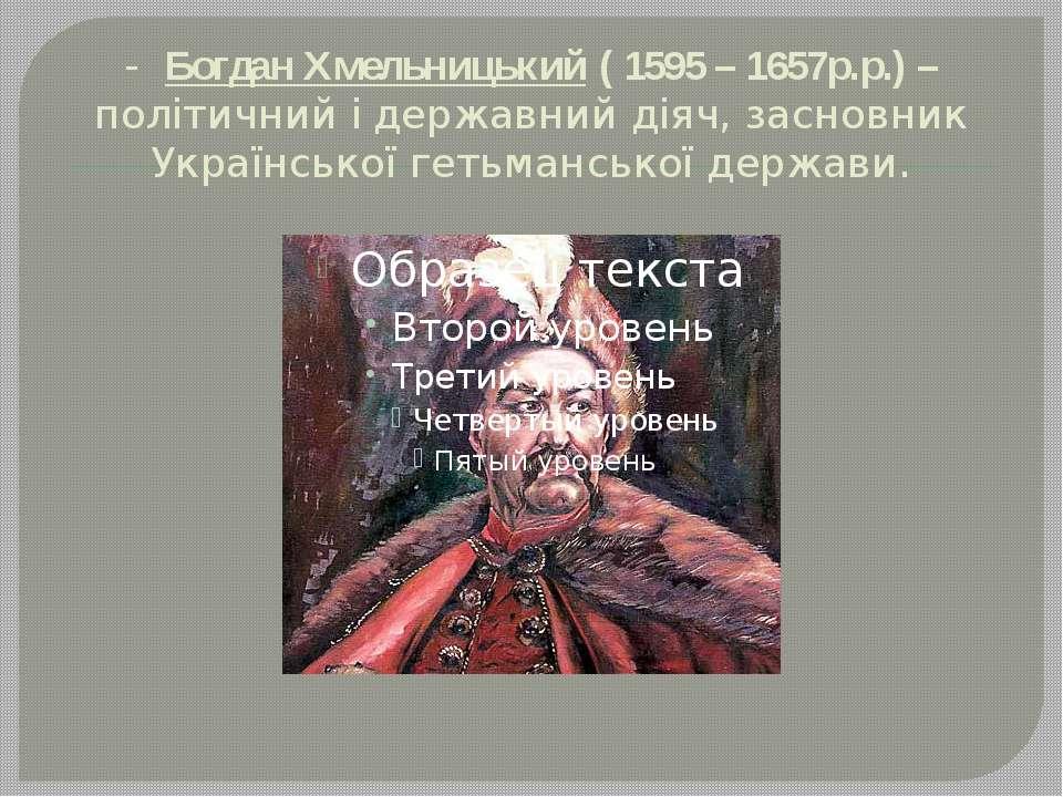 - Богдан Хмельницький ( 1595 – 1657р.р.) – політичний і державний діяч, засно...