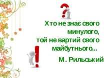 Хто не знає свого минулого, той не вартий свого майбутнього... М. Рильський