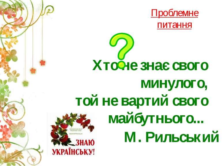 Хто не знає свого минулого, той не вартий свого майбутнього... М. Рильський П...
