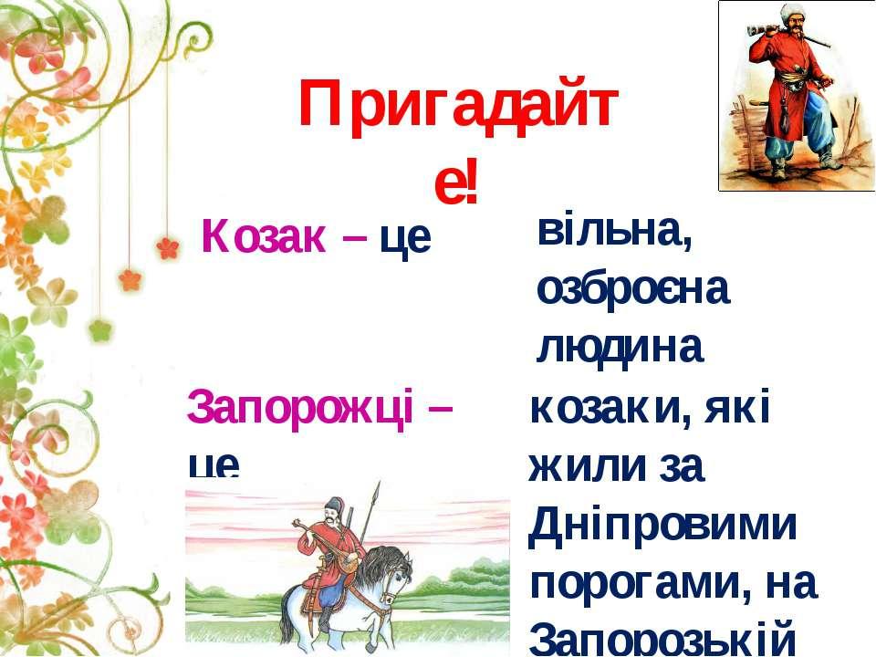 Козак – це Пригадайте! вільна, озброєна людина Запорожці – це козаки, які жил...
