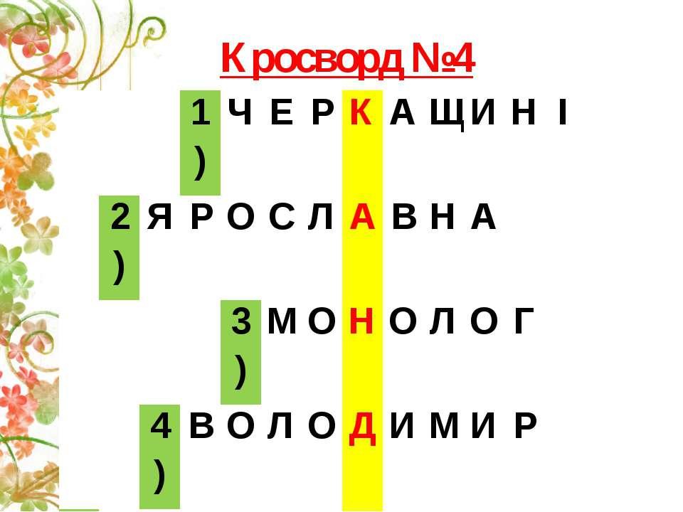 Кросворд №4 1) Ч Е Р К А Щ И Н І 2) Я Р О С Л А В Н А 3) М О Н О Л О Г 4) В О...