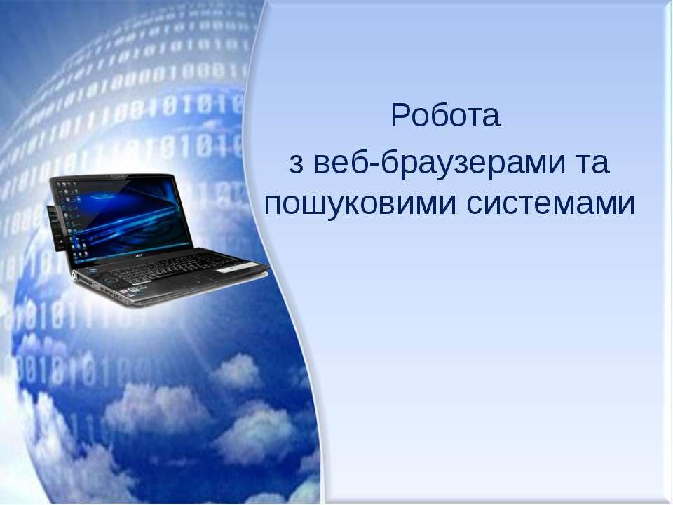 Робота з веб-браузерами та пошуковими системами