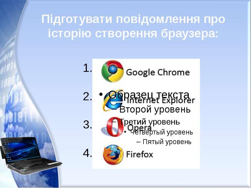 Підготувати повідомлення про історію створення браузера: 1. 2. 3. 4.