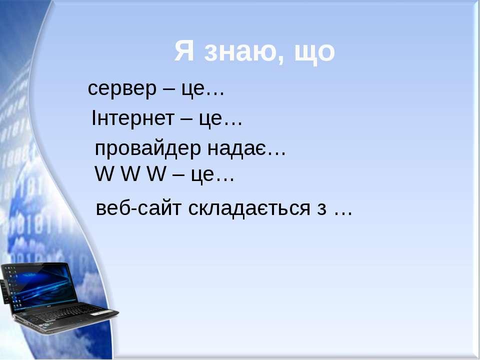 Я знаю, що сервер – це… Інтернет – це… провайдер надає… W W W – це… веб-сайт ...