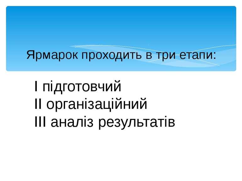 Ярмарок проходить в три етапи: I підготовчий II організаційний III аналіз рез...