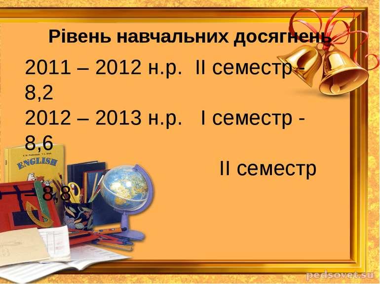 Рівень навчальних досягнень 2011 – 2012 н.р. ІІ семестр - 8,2 2012 – 2013 н.р...