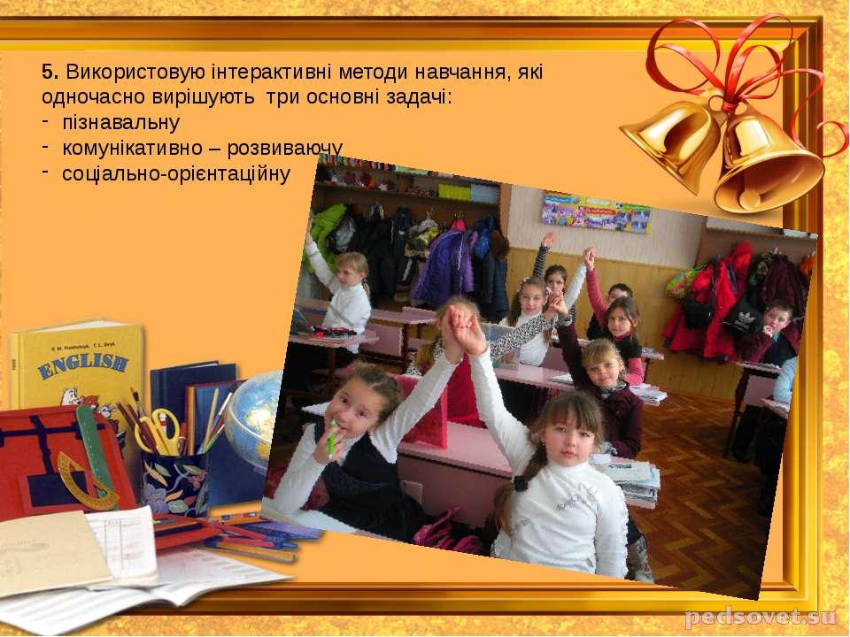 5. Використовую інтерактивні методи навчання, які одночасно вирішують три осн...