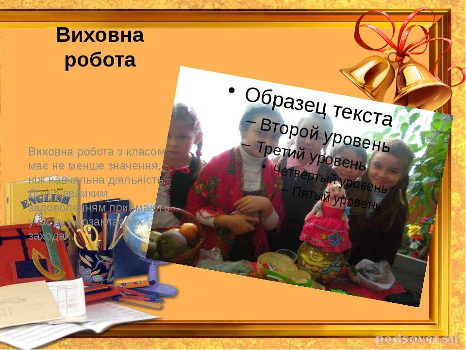 Виховна робота Виховна робота з класом має не менше значення, ніж навчальна д...