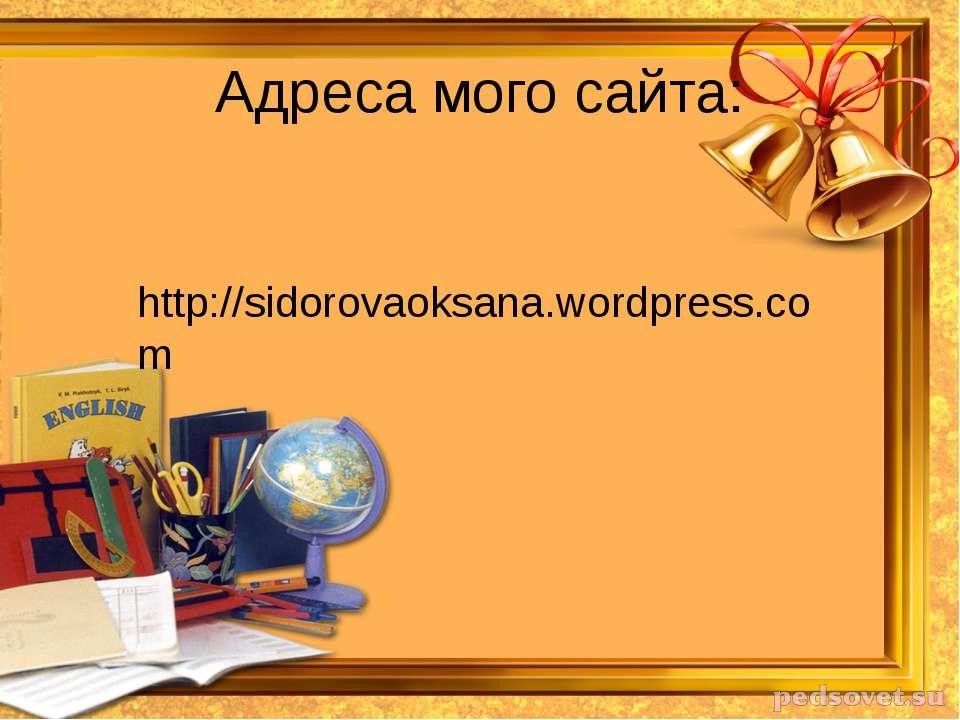 Адреса мого сайта: http://sidorovaoksana.wordpress.com