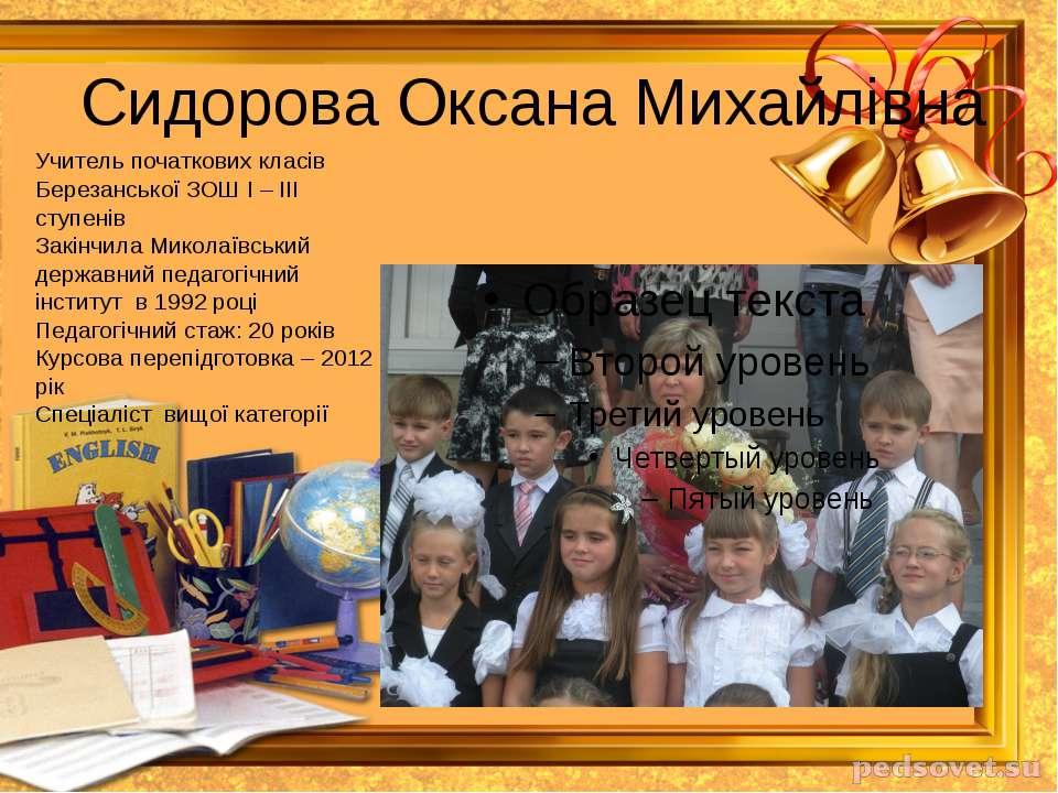 Сидорова Оксана Михайлівна Учитель початкових класів Березанської ЗОШ І – ІІІ...