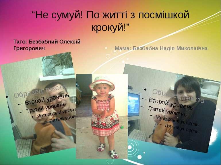 """""""Не сумуй! По житті з посмішкой крокуй!"""" Тато: Безбабний Олексій Григорович М..."""