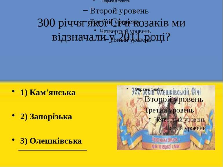 300 річчя якої Січі козаків ми відзначали у 2011 році? 1) Кам'янська 2) Запор...