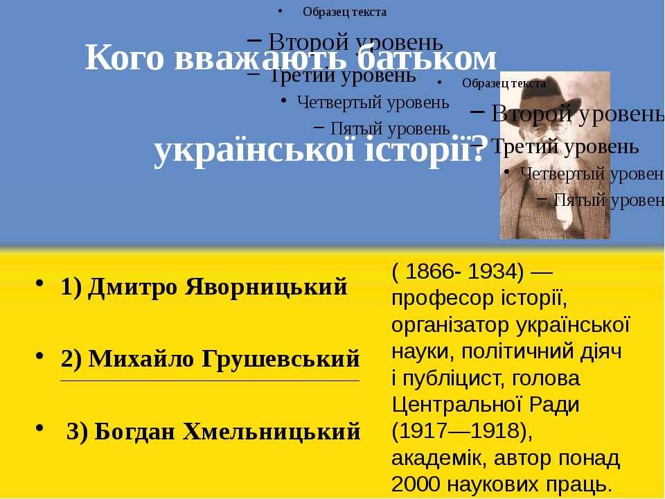 Кого вважають батьком української історії? 1) Дмитро Яворницький 2) Михайло Г...