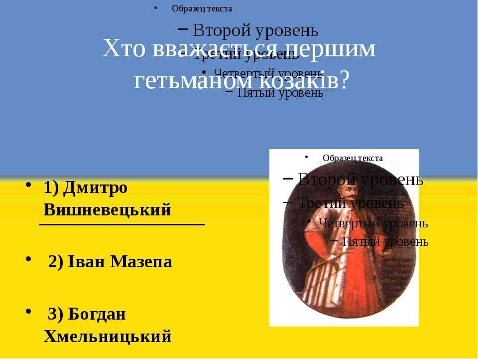 Хто вважається першим гетьманом козаків? 1) Дмитро Вишневецький 2) Іван Мазеп...