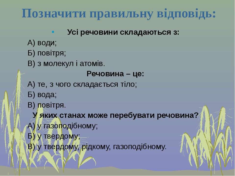 Позначити правильну відповідь: Усі речовини складаються з: А) води; Б) повітр...
