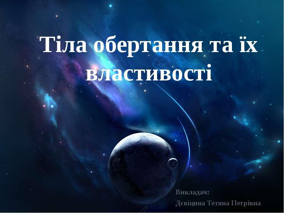 Тіла обертання та їх властивості Викладач: Дєвіцина Тетяна Петрівна