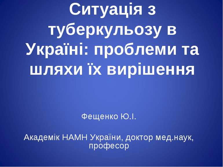 Ситуація з туберкульозу в Україні: проблеми та шляхи їх вирішення  Фещенко Ю...