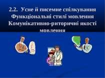 2.2. Усне й писемне спілкування Функціональні стилі мовлення Комунікативно-ри...