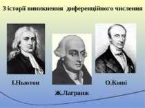 З історії виникнення диференційного числення І.Ньютон Ж.Лагранж О.Коші