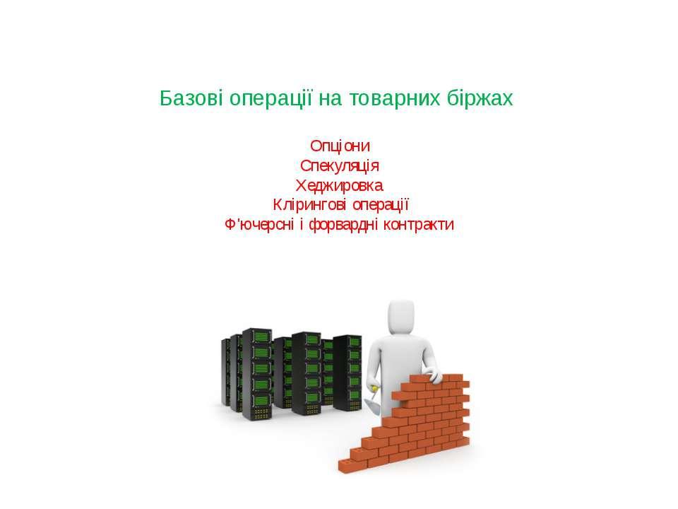 Базові операції на товарних біржах Опціони Спекуляція Хеджировка Клірингові о...