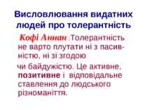 Висловлювання видатних людей про толерантність Кофі Аннан :Толерантність не в...