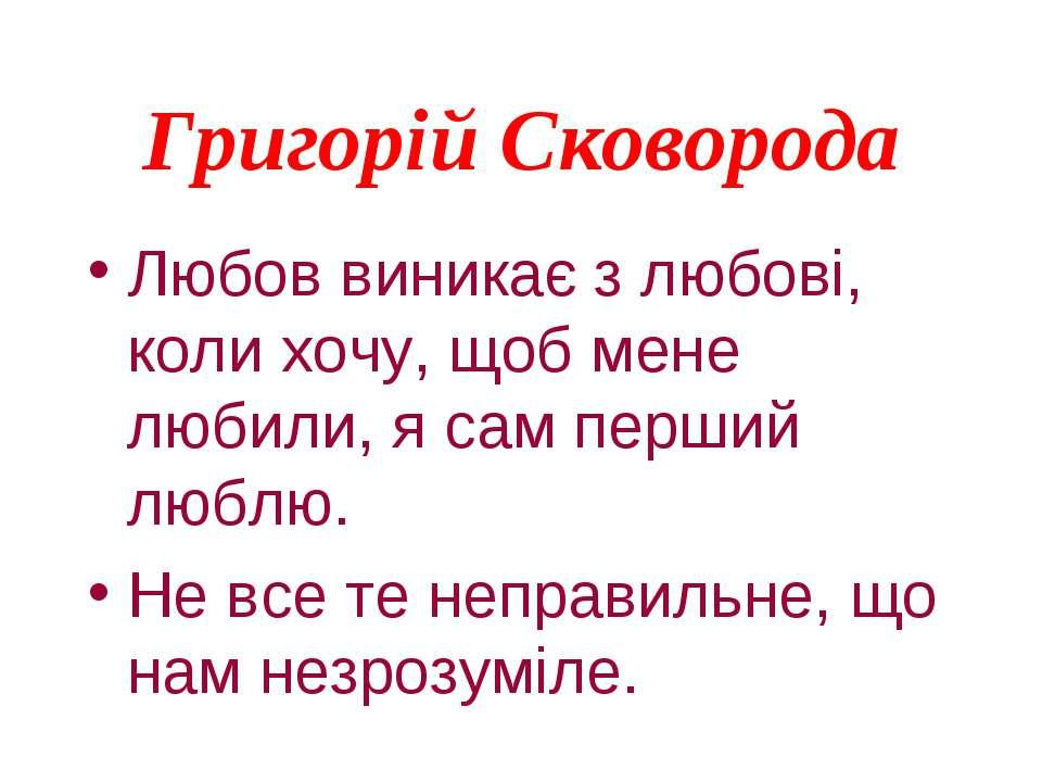 Григорій Сковорода Любов виникає з любові, коли хочу, щоб мене любили, я сам ...