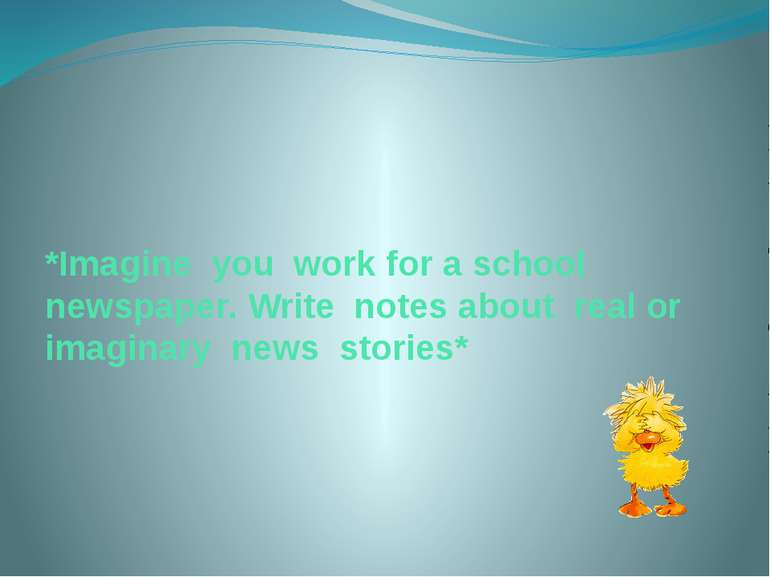 *Imagine you work for a school newspaper. Write notes about real or imaginary...