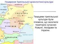 Поширення Трипільської археологічної культури Творцями трипільської культури ...