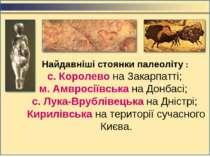 Найдавніші стоянки палеоліту : с. Королево на Закарпатті; м. Амвросіївська на...