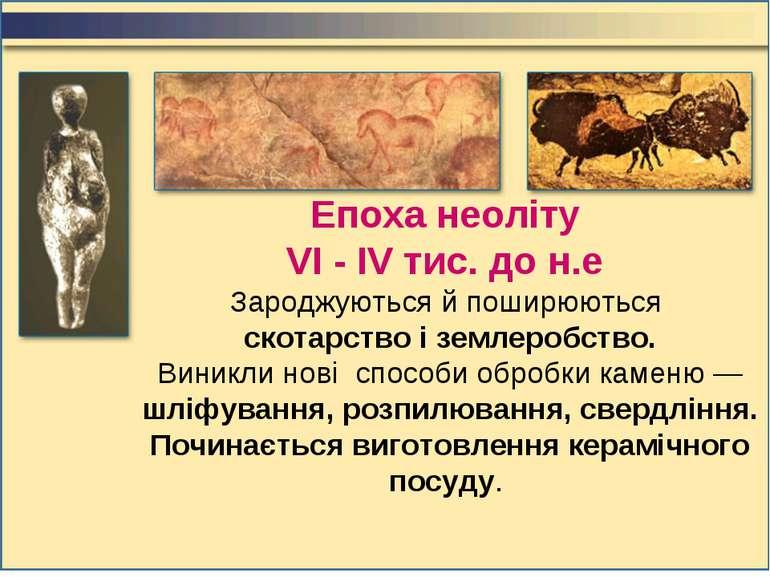 Епоха неоліту VI - IV тис. до н.е Зароджуються й поширюються скотарство і зем...