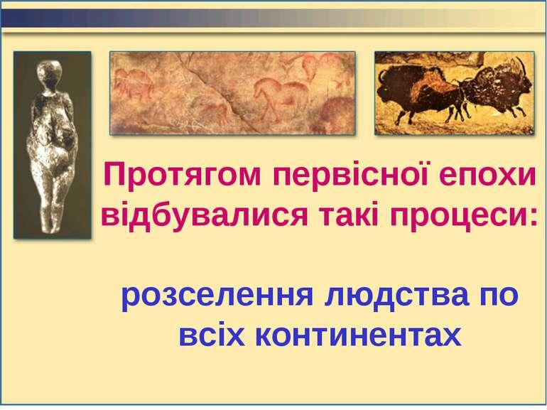Протягом первісної епохи відбувалися такі процеси: розселення людства по всіх...