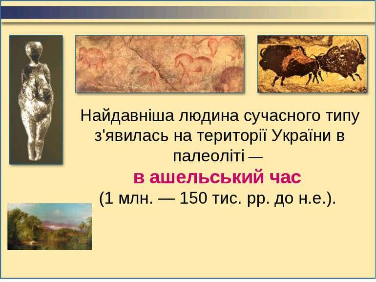 Найдавніша людина сучасного типу з'явилась на території України в палеоліті —...