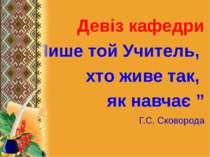 """Девіз кафедри """" Лише той Учитель, хто живе так, як навчає """" Г.С. Сковорода"""